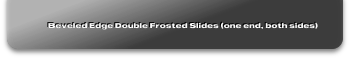 Beveled Edge Double Frosted Slides (one end, both sides)